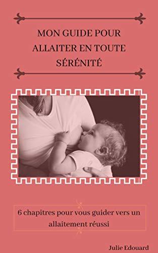 Couverture du livre Mon guide pour allaiter en toute sérénité: 6 chapitres pour vous guider vers un allaitement réussi