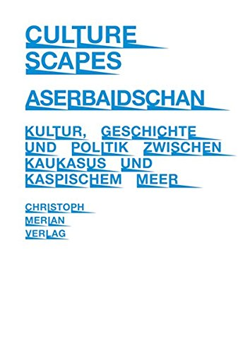 CultureScapes Aserbaidschan: Kultur, Geschichte und Politik zwischen Kaukasus und Kaspischem Meer