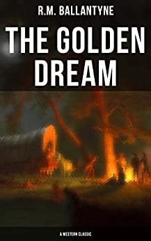 The Golden Dream (a Western Classic): Adventures In The Far West (from The Renowned Author Of The Coral Island, The Pirate City, The Dog Crusoe And His Master & Under The Waves) por R.m. Ballantyne Gratis