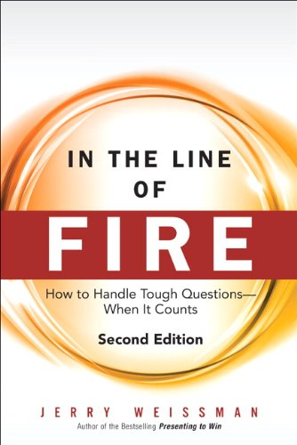 In the Line of Fire: How to Handle Tough Questions -- When It Counts