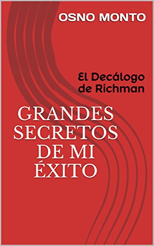 GRANDES SECRETOS DE MI ÉXITO: El Decálogo de Richman (Gerencia Del Buen Vivir nº 4) por Osno Monto