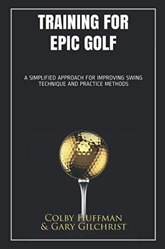 Training for Epic Golf: A SIMPLIFIED APPROACH FOR IMPROVING SWING TECHNIQUE AND PRACTICE METHODS por Colby Huffman Gary Gilchrist