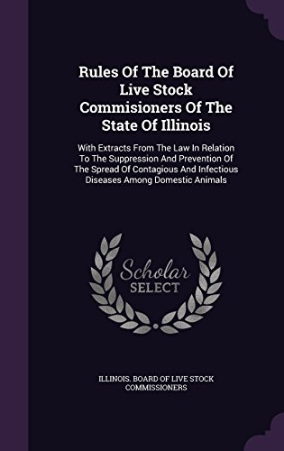Rules Of The Board Of Live Stock Commisioners Of The State Of Illinois: With Extracts From The Law In Relation To The Suppression And Prevention Of ... Infectious Diseases Among Domestic Animals