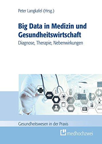 Big data in der Medizin und Gesundheitswirtschaft: Diagnose, Therapie, Nebenwirkungen (Gesundheitswesen in der Praxis)