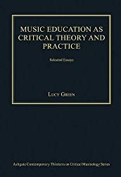 Music Education As Critical Theory and Practice: Selected Essays (Ashgate Contemporary Thinkers on Critical Musicology) by Lucy Green (2014-02-28)