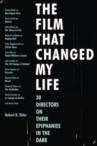 The Film That Changed My Life: 30 Directors on Their Epiphanies in the Dark por Robert K. Elder