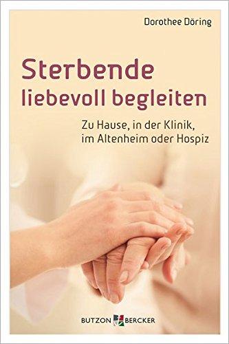 Sterbende liebevoll begleiten: Zu Hause, in der Klinik, im Altenheim oder Hospiz