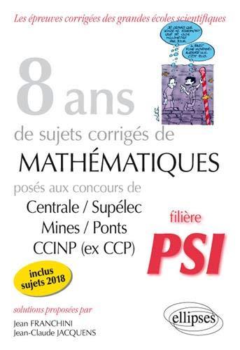 8 ans de sujets corrigés de Mathématiques posés aux concours Centrale/Supélec, Mines/Ponts et CCINP (ex CCP) - filière PSI - sujets 2018 inclus par Jacquens Jean-Claude Franchini Jean