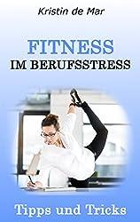 Fitness im Berufsstress: Tipps und Tricks : Sport als Ausgleich, Kurz- Workouts, Fitness am Arbeitsplatz, Ernährung im Beruf, Zeitmanagement