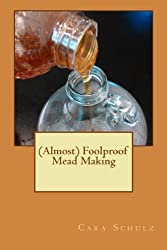 (Almost) Foolproof Mead Making (Volume 1) by Cara Schulz (2014-03-02)
