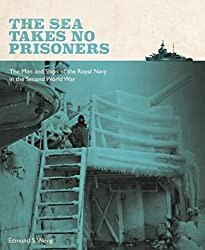 The Sea Takes No Prisoners: Stories from the Men & Ships of the Royal Navy in the Second World War