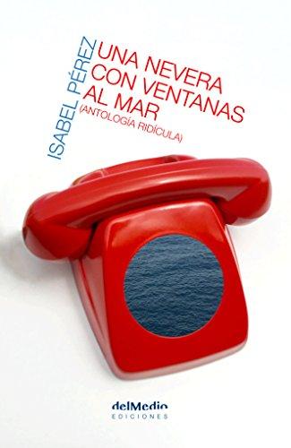 Una nevera con ventanas al mar: Antología ridícula por Isabel Pérez