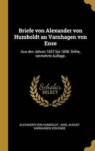 Briefe Von Alexander Von Humboldt an Varnhagen Von Ense: Aus Den Jahren 1827 Bis 1858. Dritte, Vermehrte Auflage.