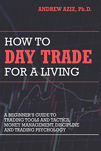 How to Day Trade for a Living: A Beginner\'s Guide to Trading Tools and Tactics, Money Management, Discipline and Trading Psychology