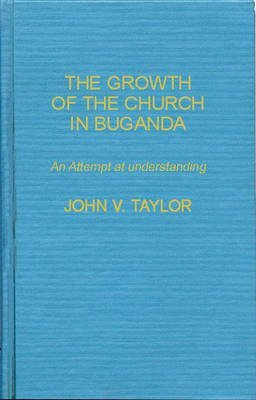 [(The Growth of the Church in Buganda : An Attempt at Understanding)] [By (author) John V. Taylor] published on (February, 1980)