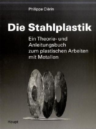 Die Stahlplastik: Ein Theorie- und Anleitungsbuch zum plastischen Arbeiten mit Metallen