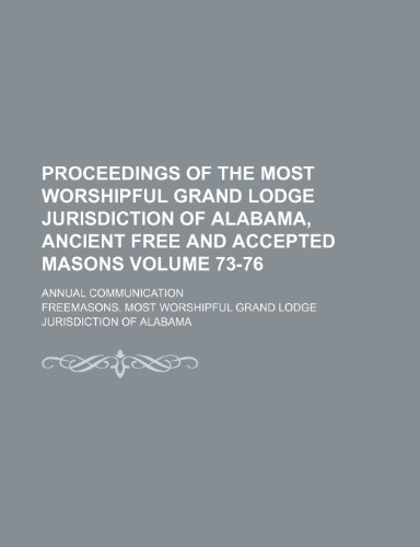 Proceedings of the Most Worshipful Grand Lodge Jurisdiction of Alabama, Ancient Free and Accepted Masons Volume 73-76; annual communication