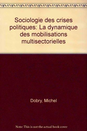 Sociologie des crises politiques : La dynamique des mobilisations multisectorielles par Michel Dobry