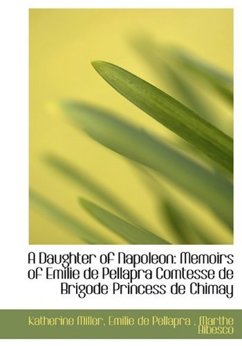 a-daughter-of-napoleon-memoirs-of-emilie-de-pellapra-comtesse-de-brigode-princess-de-chimay-by-kathe