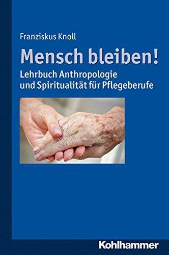 Mensch bleiben!: Lehrbuch Anthropologie und Spiritualität für Pflegeberufe