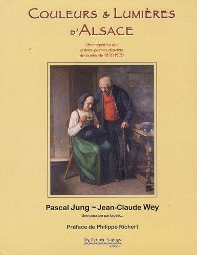Couleurs et lumières d'Alsace : Libre regard sur quelques artistes peintres alsaciens 1870-1970 par Pascal Jung, Jean-Claude Wey
