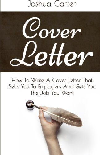 Cover Letter: How To Write A Cover Letter That Sells You To Employers And Gets You The Job You Want