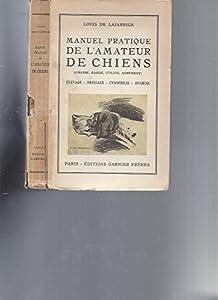 Manuel pratique de l'amateur de chiens (chasse, garde, utilité, agrément): Elevage, dressage, cynophilie, hygiène