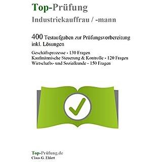 Top-Prüfung Industriekauffrau / Industriekaufmann - 400 Übungsaufgaben für die Abschlussprüfung: Alle Aufgaben für Industriekaufleute inkl. Lösungen für eine effektive Prüfungsvorbereitung