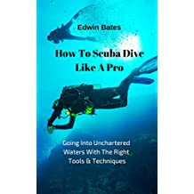How To Scuba Dive Like A Pro:: Going Into Unchartered Waters With The Right Tools & Techniques (English Edition)