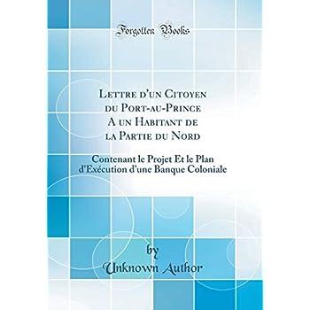 Lettre d'Un Citoyen Du Port-Au-Prince a Un Habitant de la Partie Du Nord: Contenant Le Projet Et Le Plan d'Exécution d'Une Banque Coloniale (Classic Reprint)