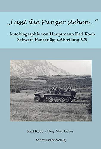 """""""Lasst die Panzer stehen..."""": Autobiographie von Hauptmann Karl Koob - Schwere Panzerjäger-Abteilung 525"""