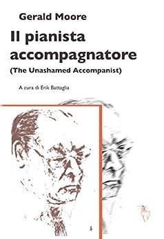 Il pianista accompagnatore: The Unashamed Accompanist: 1 (Le Opere di Gerald Moore) von [Moore, Gerald]