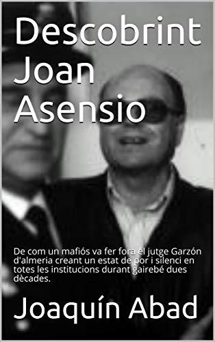 Descobrint Joan Asensio: De com un mafiós va fer fora el jutge Garzón d'almeria creant un estat de por i silenci en totes les institucions durant gairebé dues dècades. (Catalan Edition) por Joaquín Abad