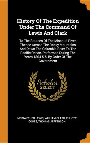 History of the Expedition Under the Command of Lewis and Clark: To the Sources of the Missouri River, Thence Across the Rocky Mountains and Down the ... Years 1804-5-6, by Order of the Government