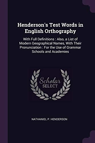 Henderson's Test Words in English Orthography: With Full Definitions : Also, a List of Modern Geographical Names, With Their Pronunciation : For the Use of Grammar Schools and Academies