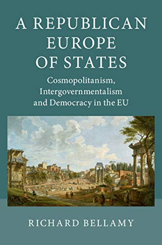 A Republican Europe of States: Cosmopolitanism, Intergovernmentalism and Democracy in the EU por Richard Bellamy