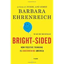 Bright-sided: How the Relentless Promotion of Positive Thinking Has Undermined America by Barbara Ehrenreich (2009-10-13)