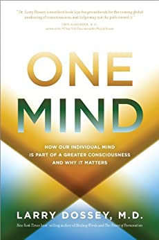 One Mind: How Our Individual Mind Is Part of a Greater Consciousness and Why It Matters by [Dossey M.D., Larry]
