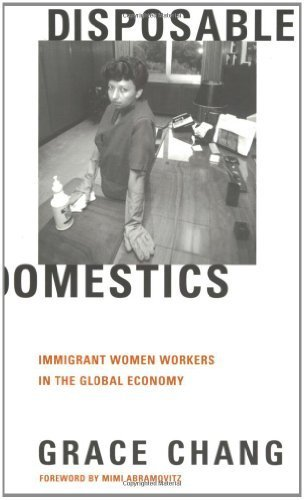 Disposable Domestics: Immigrant Women Workers in the Global Economy by Grace Chang (2000-06-01)