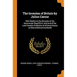 The Invasion of Britain by Julius Caesar: With Replies to the Remarks of the Astronomer-Royal [g.B. Airy] and of the Late Camden Professor of Ancient History at Oxford [edward Cardwell]