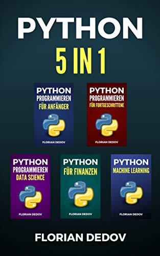 Python Programmieren 5 in 1: Der schnelle Einstieg (Anfänger, Fortgeschritten, Data Science, Finanzen, Machine Learning)