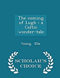 The coming of Lugh: a Celtic wonder-tale - Scholar's Choice Edition