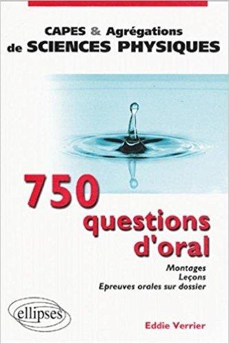 750 questions d'oral : Montages, Leons, Epreuves orales sur dossier - Capes et agrgations de sciences physiques de Eddie Verrier ( 14 mai 2003 )