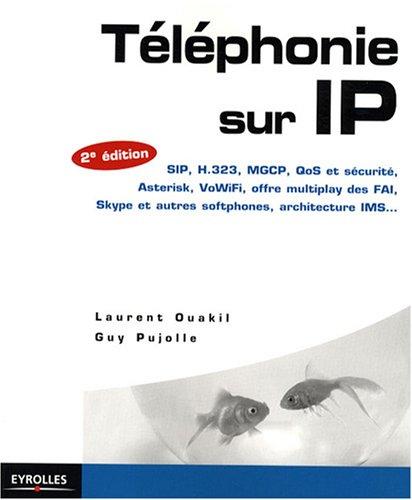 Téléphonie sur IP : SIP, H.323, MGCP, QoS et sécurité, Asterisk, VoIP Voix sur IP, VoWiFi, offre multiplay des FAI, Skype et autres softphones, architecture IMS...