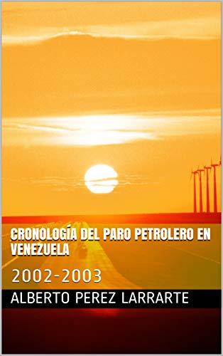 CRONOLOGÍA DEL PARO PETROLERO EN VENEZUELA: 2002-2003 por ALBERTO PEREZ LARRARTE