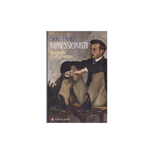 Impressionisti. Biografia Di Un Gruppo. Ediz. Illustrata