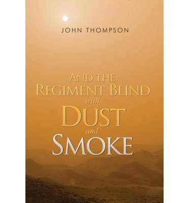 [(And the Regiment Blind with Dust and Smoke)] [ By (author) John Thompson ] [June, 2014]