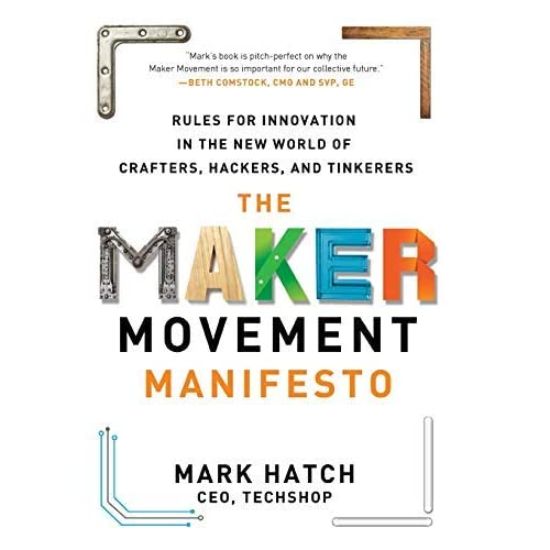 The Maker Movement Manifesto: Rules for Innovation in the New World of Crafters, Hackers, and Tinkerers by Mark Hatch(2013-09-25)