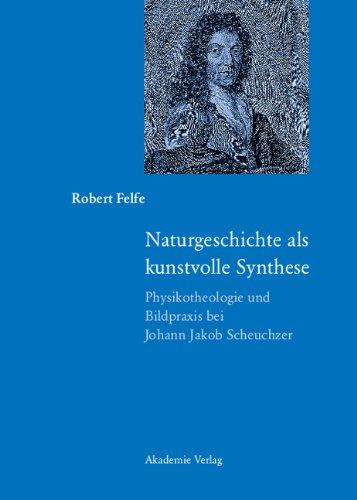 Naturgeschichte als kunstvolle Synthese: Physikotheologie und Bildpraxis bei Johann Jakob Scheuchzer