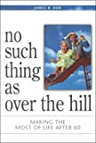 No Such Thing As over the Hill: Making the Most of Life After 60 by James R. Kok (2000-06-01)